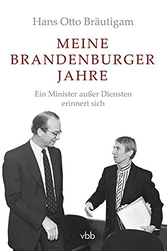 Meine Brandenburger Jahre: Ein Minister außer Diensten erinnert sich