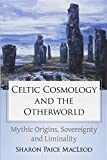 Celtic Cosmology and the Otherworld: Mythic Origins, Sovereignty and Liminality