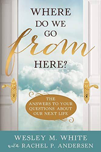 Where Do We Go From Here?: The Answers to Your Questions About Our Next Life