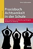 Praxisbuch Achtsamkeit in der Schule: Selbstregulation und Beziehungsfähigkeit als Basis von Bildung