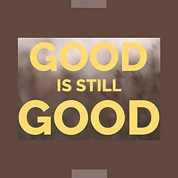 Good is still Good