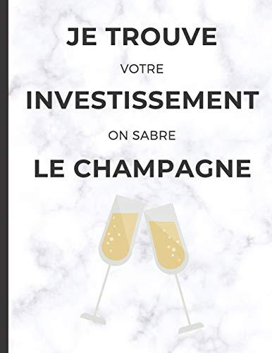Je trouve votre investissement on sabre le champagne: cahier de note pour Agent immobilier avec phrase d'humour