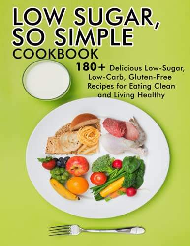 LOW SUGAR, SO SIMPLE Cookbook: 180+ Delicious Low-Sugar, Low-Carb,Gluten-free Recipes for Eating Clean and Living Healthy