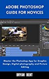 Adobe Photoshop Guide For Novice: Master the Photoshop App for Graphic design, Digital photography and Picture Editing (English Edition)