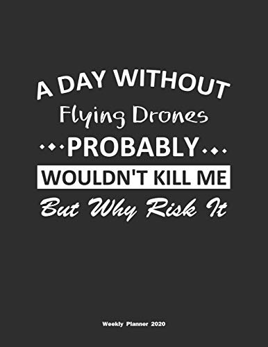 A Day Without Flying Drones Probably Wouldn't Kill Me But Why Risk It Weekly Planner 2020: Weekly Calendar / Planner Flying Drones Gift , 146 Pages, 8.5x11, Soft Cover, Matte Finish