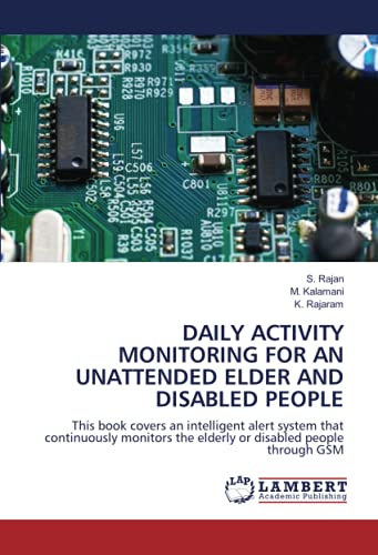 DAILY ACTIVITY MONITORING FOR AN UNATTENDED ELDER AND DISABLED PEOPLE: This book covers an intelligent alert system that continuously monitors the elderly or disabled people through GSM