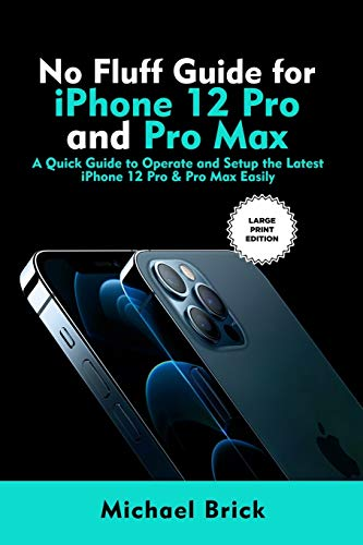 No Fluff Guide for iPhone 12 Pro and Pro Max: A Quick Guide to Operate and Setup the Latest iPhone 12 Pro & Pro Max Easily (Large Print Edition)