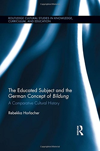 The Educated Subject and the German Concept of Bildung: A Comparative Cultural History (Routledge Cultural Studies in Knowledge, Curriculum, and Education, Band 2)