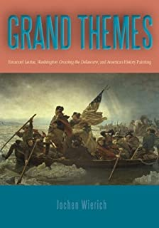 Grand Themes: Emanuel Leutze, Washington Crossing the Delaware, and American History Painting by Wierich, Jochen (2012) Library Binding