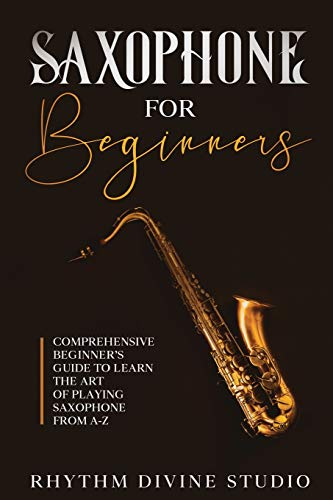 Saxophone for Beginners: Comprehensive Beginner's Guide to Learn the Art of Playing Saxophone from A-Z