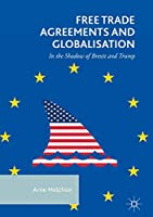 Free Trade Agreements and Globalisation: In the Shadow of Brexit and Trump