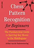 Chess Pattern Recognition For Beginners: The Fundamental Guide To Spotting Key Moves In The Middlegame-Van De Oudeweetering, International Master Arthur