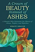 A Crown of Beauty Instead of Ashes: A Woman Who Overcame the Silence of Abuse, Neglect, and Rejection
