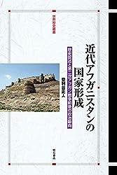 近代アフガニスタンの国家形成――歴史叙述と第二次アフガン戦争前後の政治動向 (世界歴史叢書)