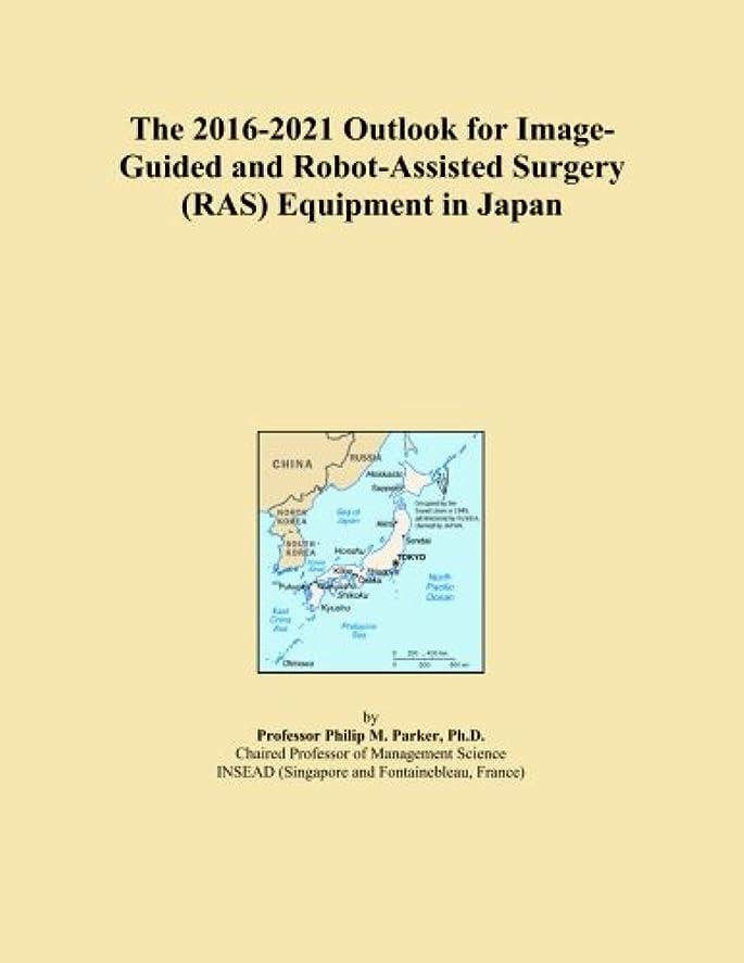 マイナー告発たとえThe 2016-2021 Outlook for Image-Guided and Robot-Assisted Surgery (RAS) Equipment in Japan