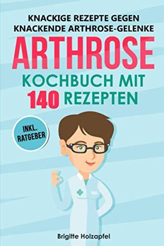 Knackige Rezepte gegen knackende Arthrose Gelenke - Arthrose Kochbuch mit 140 Rezepten: Wie Du mit einer entzündungshemmenden Ernährung bei Arthrose Deine Gelenke in Schwung bringen kannst + Ratgeber