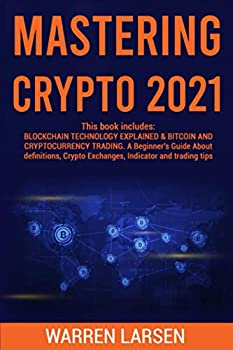 MASTERING CRYPTO 2021  This book includes  BLOCKCHAIN TECHNOLOGY EXPLAINED &BITCOIN AND CRYPTOCURRENCY TRADING A Beginner s Guide About Definitions Crypto Exchanges Indicator and Trading Tips