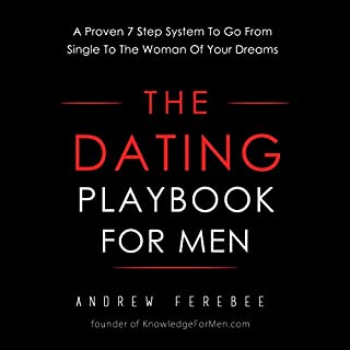 The Dating Playbook For Men: A Proven 7 Step System To Go From Single To The Woman Of Your Dreams                   By:                                                                                                                                 Andrew Ferebee                               Narrated by:                                                                                                                                 Andrew Ferebee                      Length: 4 hrs and 44 mins     1,456 ratings     Overall 4.5