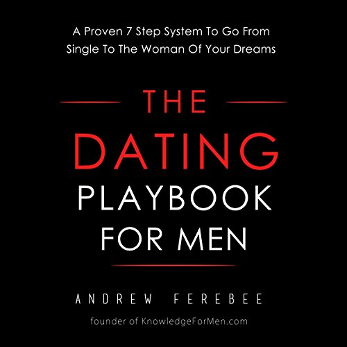 The Dating Playbook For Men: A Proven 7 Step System To Go From Single To The Woman Of Your Dreams cover art