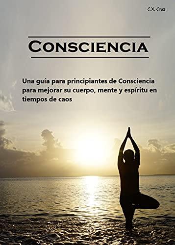 Consciencia: Una guía para principiantes de Consciencia para mejorar su cuerpo, mente y espíritu en tiempos de caos