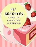 ♥ Livre de Recettes à Remplir ♥: Livre de cuisine personnalisé à écrire 100 recettes (8,5x11 pouces / ca. A4)