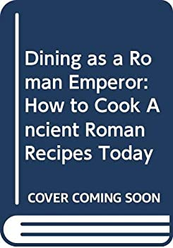 Dining As A Roman Emperor: How To Cook Ancient Roman Recipes Today 8870629015 Book Cover