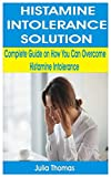 HISTAMINE INTOLERANCE SOLUTION: Complete Guide on How You Can Overcome Histamine Intolerance - Julia Thomas