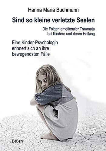 Sind so kleine verletzte Seelen - Die Folgen emotionaler Traumata bei Kindern und deren Heilung - Eine Kinder-Psychologin erinnert sich an ihre bewegendsten Fälle