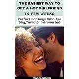 The Easiest Way to Get a Hot Girlfriend in Few Weeks Perfect for Guys Who Are Shy, Timid or Introverted: GUARANTEED (English Edition)