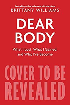 Dear Body: What I Lost, What I Gained, and Who I've Become by [Brittany Williams]