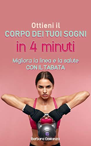 Ottieni il corpo dei tuoi sogni in 4 minuti: Migliora la linea e la salute con il Tabata (Italian Edition)
