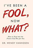 I've Been a Fool, Now What?: How to Step into the Future God Has for You