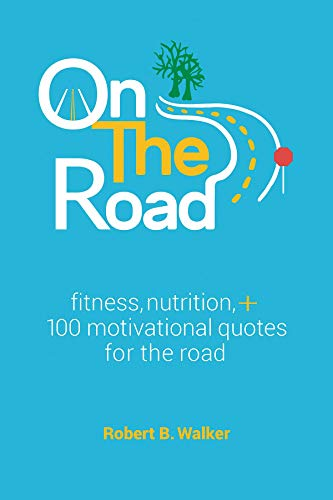 On The Road Fitness Nutrition 100 Motivational Quotes For The Road Kindle Edition By Walker Robert B Health Fitness Dieting Kindle Ebooks Amazon Com