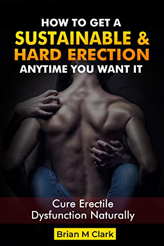 HOW TO GET A SUSTAINABLE HARD ERECTION ANYTIME YOU WANT IT: Cure Erectile Dysfunction Naturally