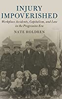 Injury Impoverished: Workplace Accidents, Capitalism, and Law in the Progressive Era (Cambridge Historical Studies in American Law and Society)