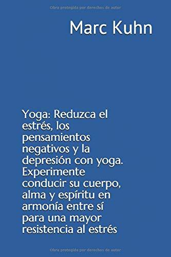Yoga: Reduzca el estrés, los pensamientos negativos y la depresión con yoga. Experimente conducir su cuerpo, alma y espíritu en armonía entre sí para una mayor resistencia al estrés