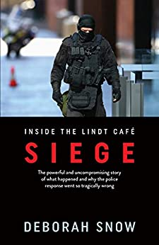 Siege: The powerful and uncompromising story of what happened inside the Lindt Cafe and why the police response went so tragically wrong by [Deborah Snow]