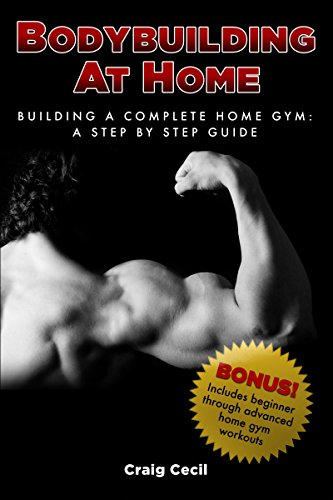 Bodybuilding at Home: Building a Complete Home Gym: A Step By Step Guide (English Edition)