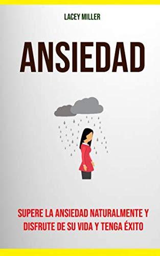 Ansiedad: Supere La Ansiedad Naturalmente Y Disfrute De Su Vida Y Tenga Éxito (Spanish Edition)