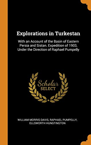 Explorations in Turkestan: With an Account of the Basin of Eastern Persia and Sistan. Expedition of 1903, Under the Direction of Raphael Pumpelly