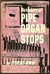 Dictionary of pipe organ stops: Detailed description of more than 600 stops, together with definitions of many other terms connected with the organ, ... pipes and the various divisions of the organ