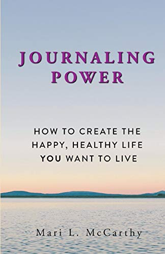 Journaling Power: How ToCreate The Happy Healthy Life You Want To Live by McCarthy, Mari L.