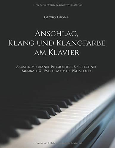 Anschlag, Klang und Klangfarbe am Klavier: Akustik, Mechanik, Physiologie, Spieltechnik, Musikalität, Psychoakustik, Pädagogik