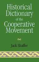 Historical Dictionary of the Cooperative Movement (HISTORICAL DICTIONARIES OF RELIGIONS, PHILOSOPHIES AND MOVEMENTS)