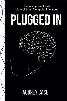 Plugged In: The Past, Present, and Future of Brain Computer Interfaces by [Audrey Case]