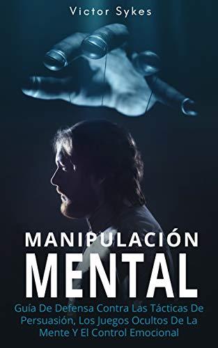 Manipulación Mental: Guía De Defensa Contra Las Tácticas De Persuasión, Los Juegos Ocultos De La Mente Y El Control Emocional (Libro en Español)