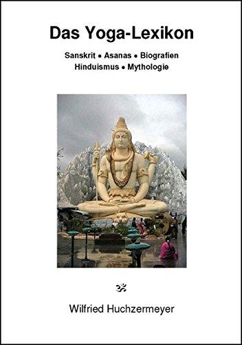 Das Yoga-Lexikon: Sanskrit - Asanas - Biografien - Hinduismus - Mythologie