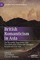 British Romanticism in Asia: The Reception, Translation, and Transformation of Romantic Literature in India and East Asia (Asia-Pacific and Literature in English)