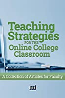 Teaching Strategies for the Online College Classroom: A Collection of Articles for Faculty