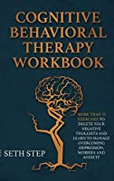 Cognitive Behavioral Therapy Workbook: More Than 11 Exercises to Delete Negative Thoughts and Learn to Manage Overcoming Depression, Worries And Anxiety